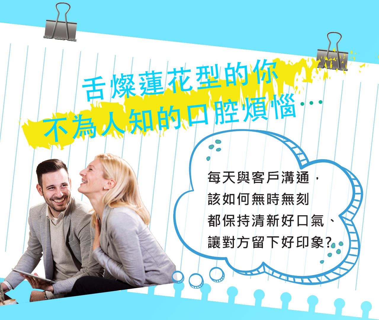 舌燦蓮花型的你 不為人知的口腔煩惱…  每天與客戶溝通, 該如何無時無刻 都保持清新好口氣、 讓對方留下好印象?